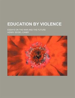 Book Education By Violence; Essays On The War And The Future by Henry Seidel Canby