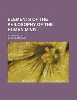 Book Elements Of The Philosophy Of The Human Mind; In Two Parts by Dugald Stewart