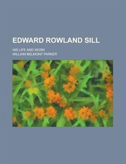 Book Edward Rowland Sill; His Life And Work by William Belmont Parker