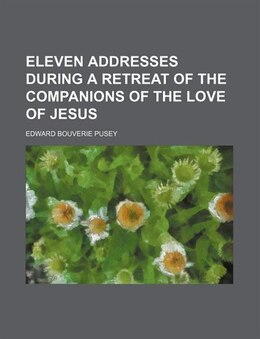 Book Eleven addresses during a retreat of the Companions of the love of Jesus by Edward Bouverie Pusey