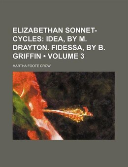 Book Elizabethan Sonnet-cycles (volume 3); Idea, By M. Drayton. Fidessa, By B. Griffin by Martha Foote Crow