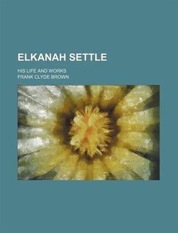 Book Elkanah Settle; His Life And Works by Frank Clyde Brown