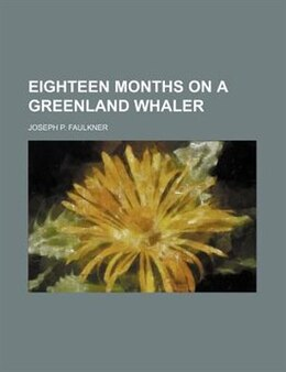 Book Eighteen months on a Greenland whaler by Joseph P. Faulkner