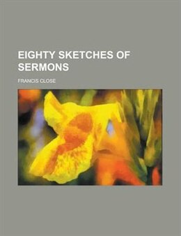 Book Eighty Sketches Of Sermons; Together With An Introductory Essay by Francis Close