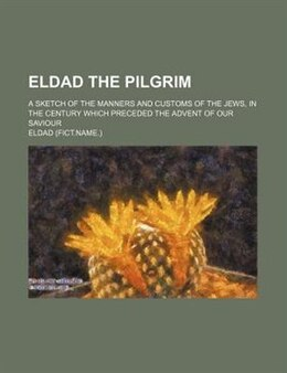 Book Eldad The Pilgrim; A Sketch Of The Manners And Customs Of The Jews, In The Century Which Preceded… by Eldad
