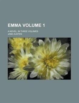 Book Emma; A Novel. In Three Volumes Volume 1 by Jane Austen