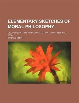 Book Elementary Sketches Of Moral Philosophy; Delivered At The Royal Institution 1804, 1805 And 1806 by Sydney Smith