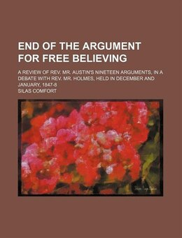 Book End Of The Argument For Free Believing; A Review Of Rev. Mr. Austin's Nineteen Arguments, In A… by Silas Comfort