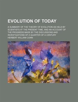 Book Evolution Of Today; A Summary Of The Theory Of Evolution As Held By Scientists At The Present Time… by Herbert William Conn