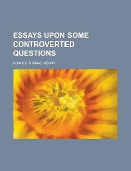 Book Essays Upon Some Controverted Questions by Thomas Henry Huxley
