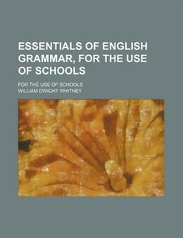 Book Essentials Of English Grammar, For The Use Of Schools; For The Use Of Schools by William Dwight Whitney