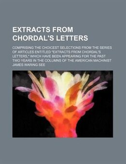 Book Extracts From Chordal's Letters; Comprising The Choicest Selections From The Series Of Articles… by James Waring See