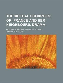Book The Mutual Scourges; Or, France And Her Neighbours, Drama. Or, France And Her Neighbours, Drama by Thomas Brigstocke