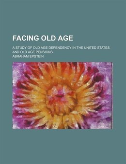 Book Facing Old Age; A Study Of Old Age Dependency In The United States And Old Age Pensions by Abraham Epstein