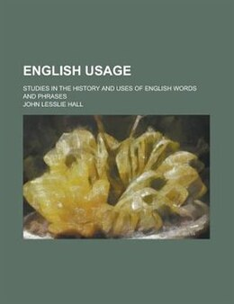 Book English Usage; Studies In The History And Uses Of English Words And Phrases by John Lesslie Hall