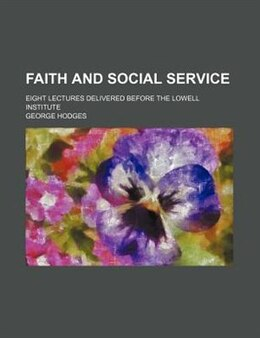 Book Faith And Social Service; Eight Lectures Delivered Before The Lowell Institute by George Hodges