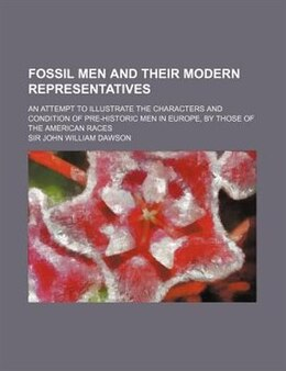 Book Fossil Men And Their Modern Representatives; An Attempt To Illustrate The Characters And Condition… by Sir John William Dawson
