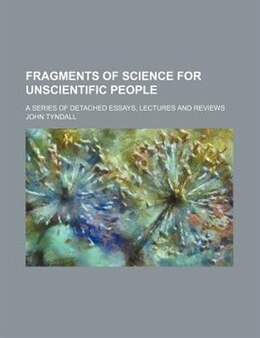 Book Fragments Of Science For Unscientific People; A Series Of Detached Essays, Lectures And Reviews by John Tyndall