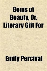 Book Gems Of Beauty, Or, Literary Gift For by Emily Percival