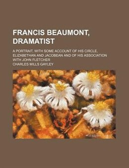 Book Francis Beaumont, Dramatist; A Portrait, With Some Account Of His Circle, Elizabethan And Jacobean… by Charles Mills Gayley