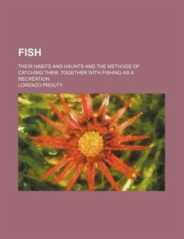 Book Fish; Their Habits And Haunts And The Methods Of Catching Them, Together With Fishing As A… by Lorenzo Prouty