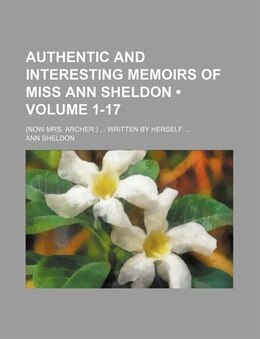 Book Authentic And Interesting Memoirs Of Miss Ann Sheldon (volume 1-17); (now Mrs. Archer) Written By… by Ann Sheldon