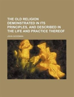 Book The Old Religion Demonstrated In Its Principles, And Described In The Life And Practice Thereof by John Goodman