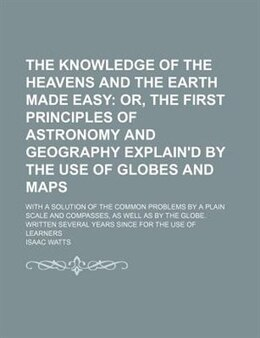 Book The Knowledge Of The Heavens And The Earth Made Easy; Or, The First Principles Of Astronomy And… by Isaac Watts