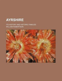 Book Ayrshire (volume 1); Its History And Historic Families by William Robertson