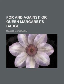 Book For and against, or Queen Margaret's badge by Frances M. Wilbraham