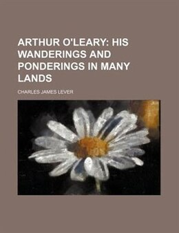 Book Arthur O'leary; His Wanderings And Ponderings In Many Lands: His Wanderings and Ponderings in Many… by Charles James Lever