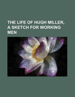 Book The Life Of Hugh Miller, A Sketch For Working Men by Hugh Miller