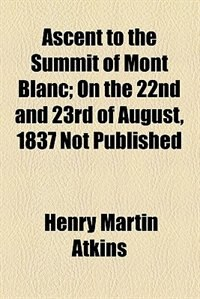 Book Ascent to the Summit of Mont Blanc, on the 22nd and 23rd of August, 1837 by Henry Martin Atkins