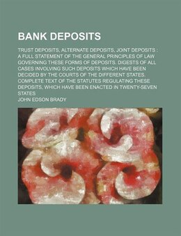 Book Bank Deposits; Trust Deposits, Alternate Deposits, Joint Deposits  A Full Statement Of The General… by John Edson Brady