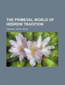 Book The Primeval World Of Hebrew Tradition by Frederic Henry Hedge