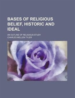Book Bases Of Religious Belief, Historic And Ideal; An Outline Of Religious Study by Charles Mellen Tyler
