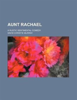 Book Aunt Rachael; A Rustic Sentimental Comedy by David Christie Murray