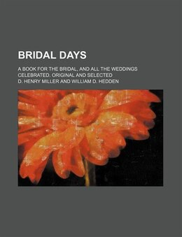 Book Bridal Days; A Book For The Bridal, And All The Weddings Celebrated. Original And Selected by D. Henry Miller