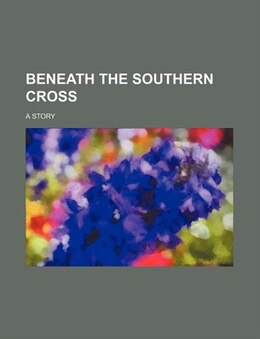 Book Beneath The Southern Cross; A Story by Robert Richardson