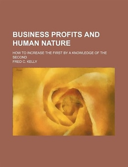 Book Business Profits And Human Nature; How To Increase The First By A Knowledge Of The Second by Fred C. Kelly