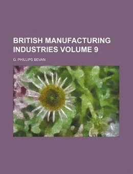 Book British Manufacturing Industries Volume 9 by G. Phillips Bevan