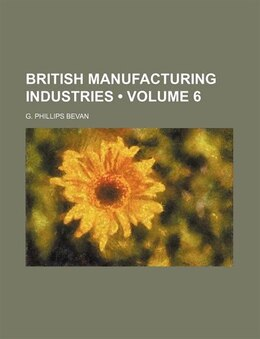 Book British Manufacturing Industries (volume 6) by G. Phillips Bevan