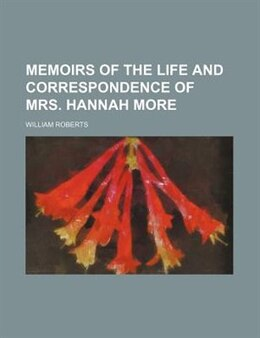 Book Memoirs Of The Life And Correspondence Of Mrs. Hannah More (volume 1) by William Roberts