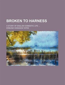 Book Broken To Harness; A Story Of English Domestic Life by Edmund Hodgson Yates