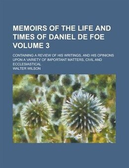 Book Memoirs Of The Life And Times Of Daniel De Foe; Containing A Review Of His Writings, And His… by Walter Wilson