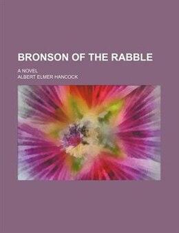 Book Bronson Of The Rabble; A Novel by Albert Elmer Hancock