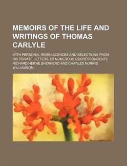 Book Memoirs Of The Life And Writings Of Thomas Carlyle (volume 2); With Personal Reminiscences And… by Richard Herne Shepherd