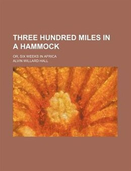 Book Three Hundred Miles In A Hammock; Or, Six Weeks In Africa by Alvin Willard Hall