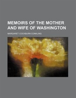 Book Memoirs of the Mother and Wife of Washington by Margaret Cockburn Conkling