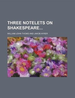 Book Three Notelets On Shakespeare by William John Thoms